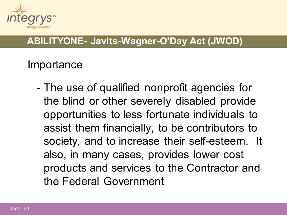 page ABILITYONE- Javits-Wagner-O'Day Act (JWOD) Importance - The use of qualified nonprofit agencies for the blind or other severely disabled provide opportunities to less fortunate individuals to assist them financially, to be contributors to society, and to increase their self-esteem.