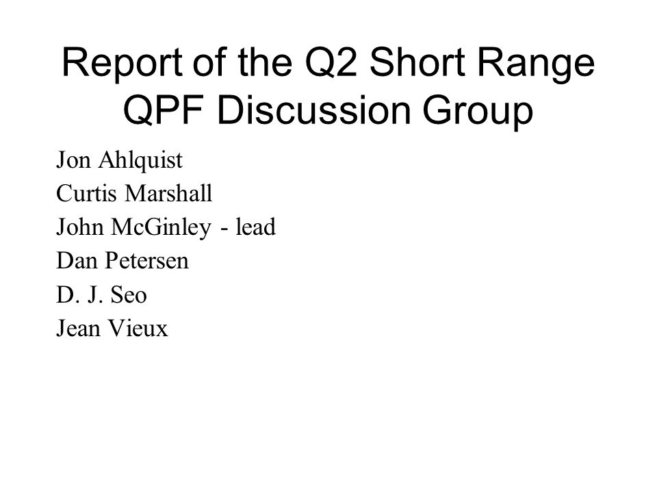Report of the Q2 Short Range QPF Discussion Group Jon Ahlquist Curtis Marshall John McGinley - lead Dan Petersen D.