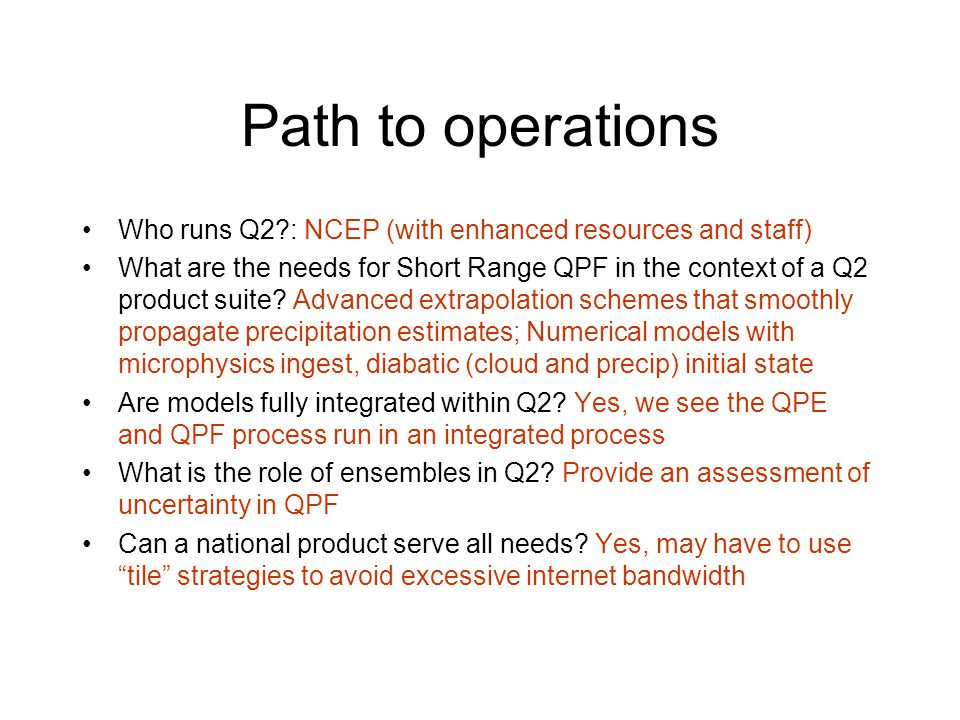 Path to operations Who runs Q2 : NCEP (with enhanced resources and staff) What are the needs for Short Range QPF in the context of a Q2 product suite.