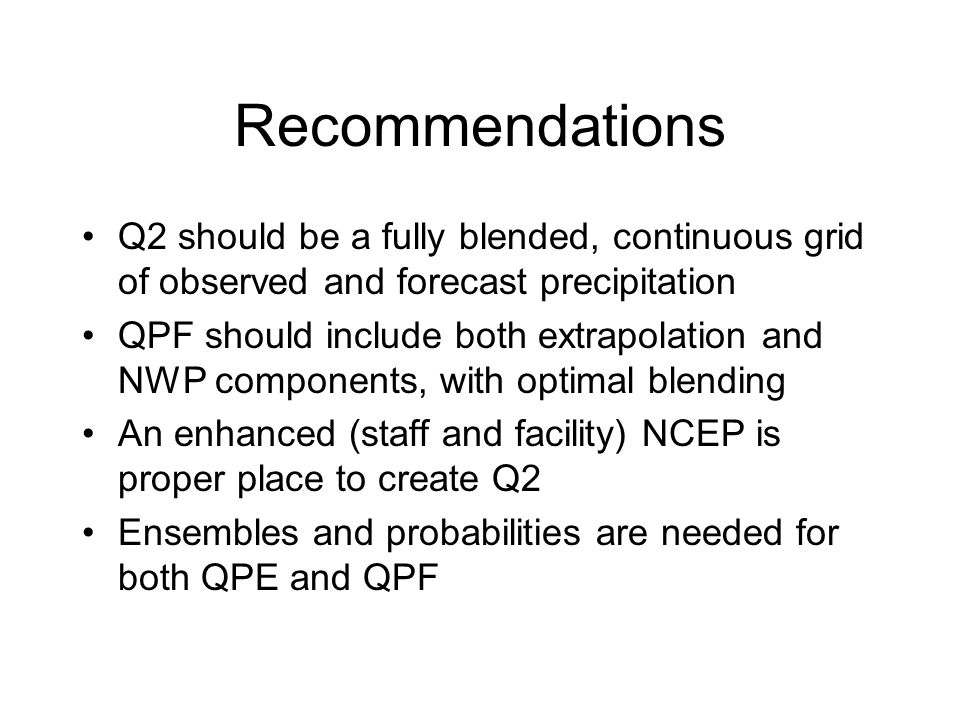 Recommendations Q2 should be a fully blended, continuous grid of observed and forecast precipitation QPF should include both extrapolation and NWP components, with optimal blending An enhanced (staff and facility) NCEP is proper place to create Q2 Ensembles and probabilities are needed for both QPE and QPF