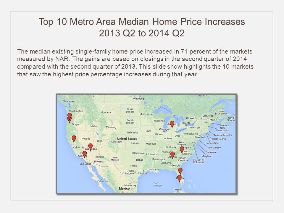 Top 10 Metro Area Median Home Price Increases 2013 Q2 to 2014 Q2 The median existing single-family home price increased in 71 percent of the markets measured by NAR.