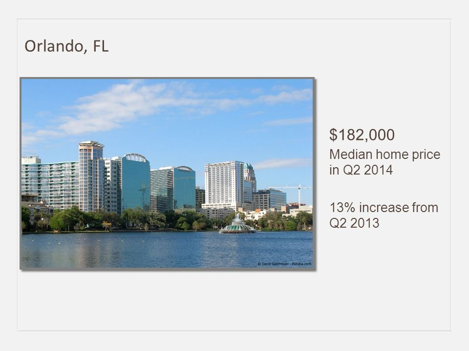 $182,000 Median home price in Q2 2014 13% increase from Q2 2013 Orlando, FL