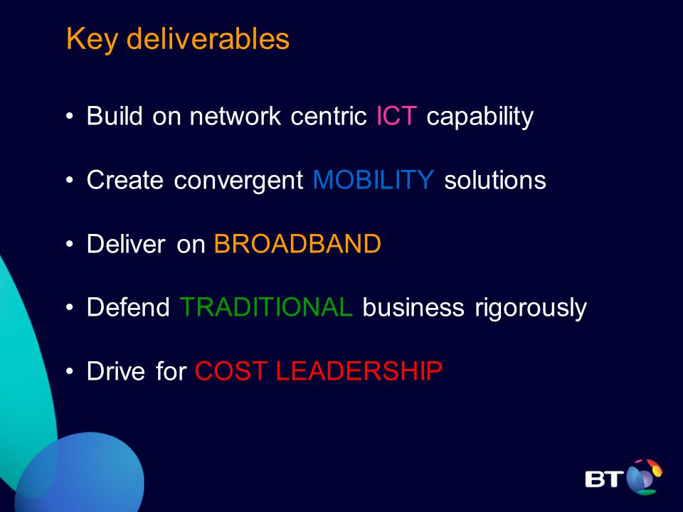 Key deliverables Build on network centric ICT capability Create convergent MOBILITY solutions Deliver on BROADBAND Defend TRADITIONAL business rigorously Drive for COST LEADERSHIP