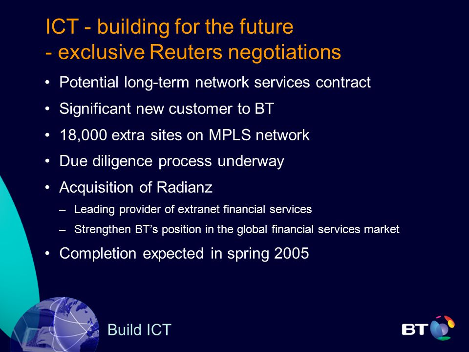 Build ICT ICT - building for the future - exclusive Reuters negotiations Potential long-term network services contract Significant new customer to BT 18,000 extra sites on MPLS network Due diligence process underway Acquisition of Radianz –Leading provider of extranet financial services –Strengthen BT's position in the global financial services market Completion expected in spring 2005
