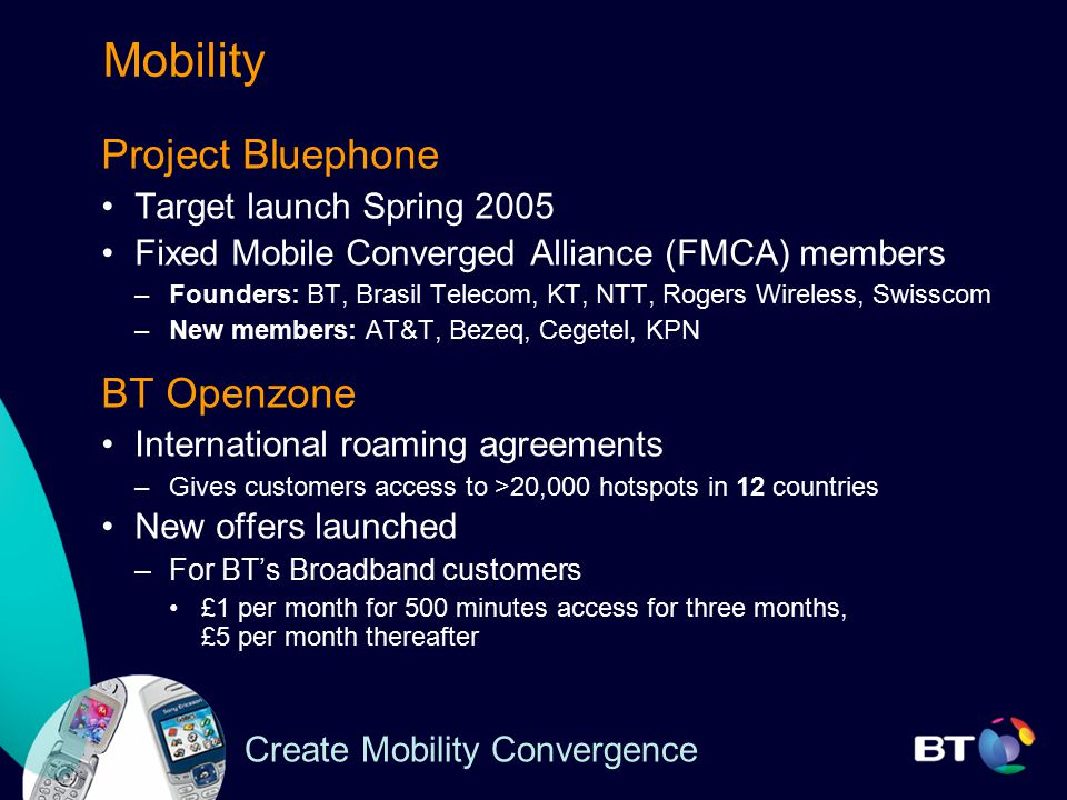 Mobility Project Bluephone Target launch Spring 2005 Fixed Mobile Converged Alliance (FMCA) members –Founders: BT, Brasil Telecom, KT, NTT, Rogers Wireless, Swisscom –New members: AT&T, Bezeq, Cegetel, KPN BT Openzone International roaming agreements –Gives customers access to >20,000 hotspots in 12 countries New offers launched –For BT's Broadband customers £1 per month for 500 minutes access for three months, £5 per month thereafter Create Mobility Convergence