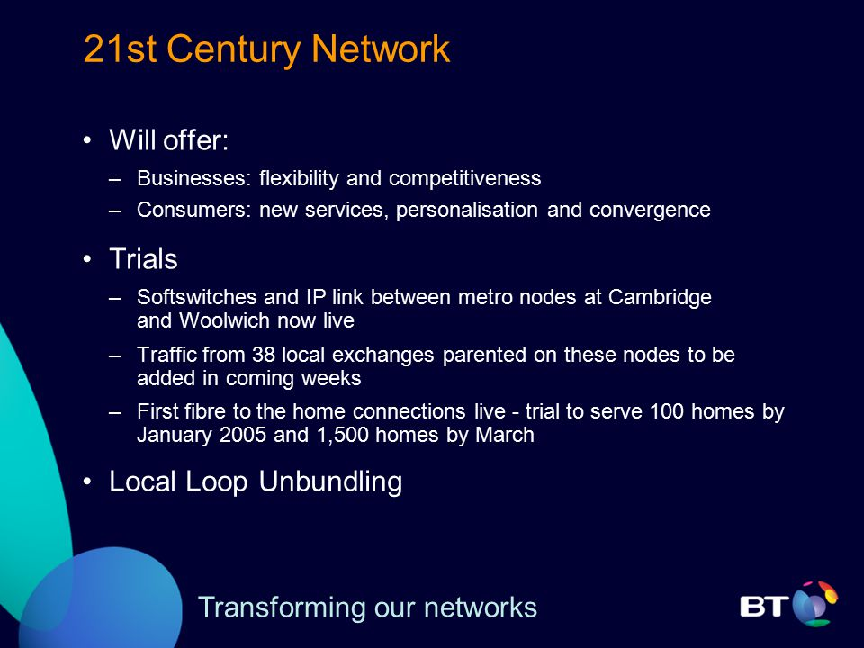 21st Century Network Will offer: –Businesses: flexibility and competitiveness –Consumers: new services, personalisation and convergence Trials –Softswitches and IP link between metro nodes at Cambridge and Woolwich now live –Traffic from 38 local exchanges parented on these nodes to be added in coming weeks –First fibre to the home connections live - trial to serve 100 homes by January 2005 and 1,500 homes by March Local Loop Unbundling Transforming our networks