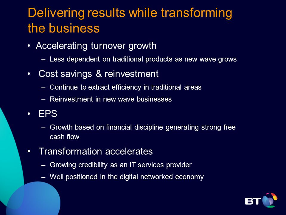 Delivering results while transforming the business Accelerating turnover growth –Less dependent on traditional products as new wave grows Cost savings & reinvestment –Continue to extract efficiency in traditional areas –Reinvestment in new wave businesses EPS –Growth based on financial discipline generating strong free cash flow Transformation accelerates –Growing credibility as an IT services provider –Well positioned in the digital networked economy