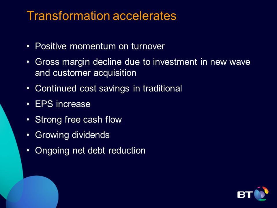 Transformation accelerates Positive momentum on turnover Gross margin decline due to investment in new wave and customer acquisition Continued cost savings in traditional EPS increase Strong free cash flow Growing dividends Ongoing net debt reduction