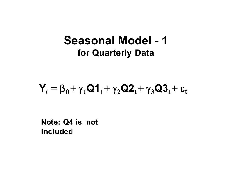 Seasonal Model - 1 for Quarterly Data Note: Q4 is not included Y t = b 0 +  1 Q1 t +  2 Q2 t +  3 Q3 t +  t