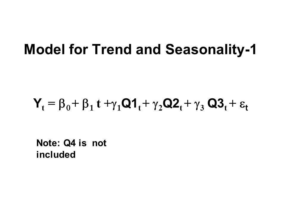 Model for Trend and Seasonality-1 Y t = b 0 +  1 t +  1 Q1 t +  2 Q2 t +  3 Q3 t +  t Note: Q4 is not included