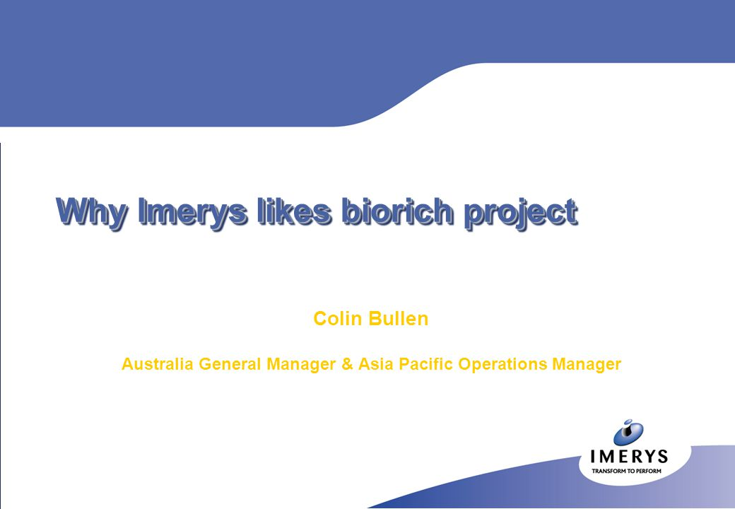Why Imerys likes biorich project Colin Bullen Australia General Manager & Asia Pacific Operations Manager
