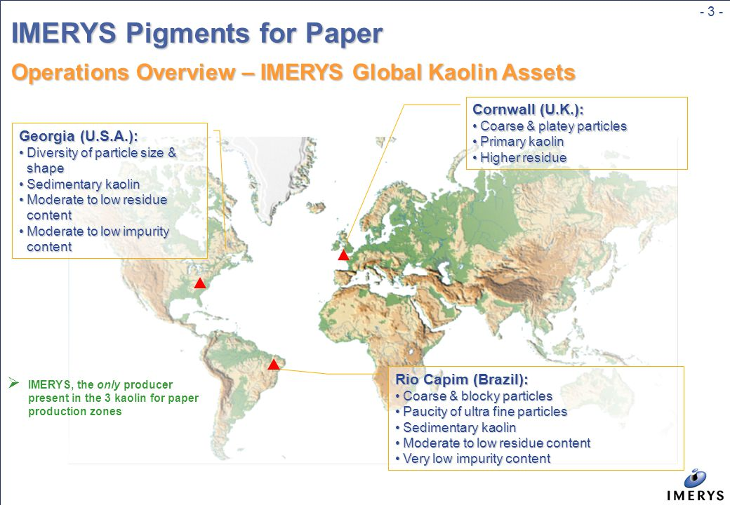- 3 - IMERYS Pigments for Paper Operations Overview – IMERYS Global Kaolin Assets Georgia (U.S.A.): Diversity of particle size & shapeDiversity of particle size & shape Sedimentary kaolinSedimentary kaolin Moderate to low residue contentModerate to low residue content Moderate to low impurity contentModerate to low impurity content Cornwall (U.K.): Coarse & platey particlesCoarse & platey particles Primary kaolinPrimary kaolin Higher residueHigher residue Rio Capim (Brazil): Coarse & blocky particlesCoarse & blocky particles Paucity of ultra fine particlesPaucity of ultra fine particles Sedimentary kaolinSedimentary kaolin Moderate to low residue contentModerate to low residue content Very low impurity contentVery low impurity content  IMERYS, the only producer present in the 3 kaolin for paper production zones