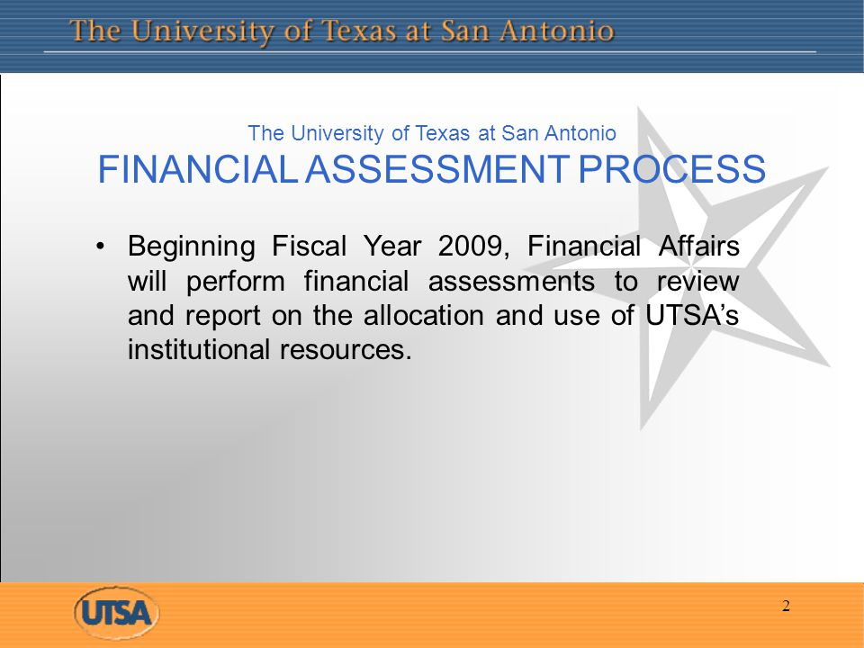 2 The University of Texas at San Antonio FINANCIAL ASSESSMENT PROCESS Beginning Fiscal Year 2009, Financial Affairs will perform financial assessments to review and report on the allocation and use of UTSA's institutional resources.
