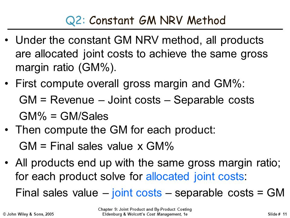 © John Wiley & Sons, 2005 Chapter 9: Joint Product and By-Product Costing Eldenburg & Wolcott's Cost Management, 1eSlide # 11 Q2: Constant GM NRV Method Under the constant GM NRV method, all products are allocated joint costs to achieve the same gross margin ratio (GM%).