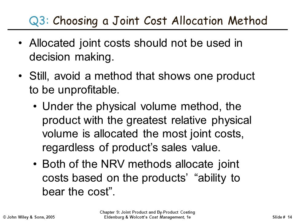 © John Wiley & Sons, 2005 Chapter 9: Joint Product and By-Product Costing Eldenburg & Wolcott's Cost Management, 1eSlide # 14 Q3: Choosing a Joint Cost Allocation Method Allocated joint costs should not be used in decision making.