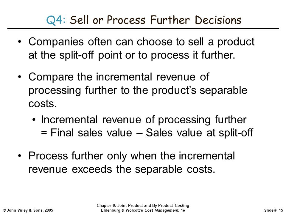 © John Wiley & Sons, 2005 Chapter 9: Joint Product and By-Product Costing Eldenburg & Wolcott's Cost Management, 1eSlide # 15 Q4: Sell or Process Further Decisions Companies often can choose to sell a product at the split-off point or to process it further.