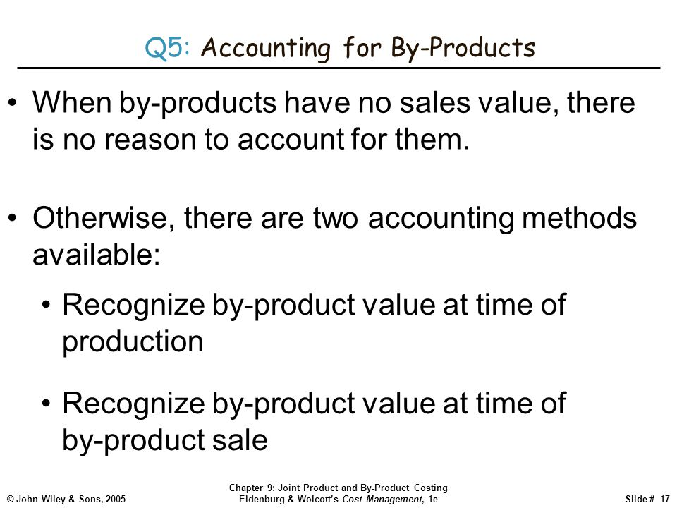 © John Wiley & Sons, 2005 Chapter 9: Joint Product and By-Product Costing Eldenburg & Wolcott's Cost Management, 1eSlide # 17 Q5: Accounting for By-Products When by-products have no sales value, there is no reason to account for them.