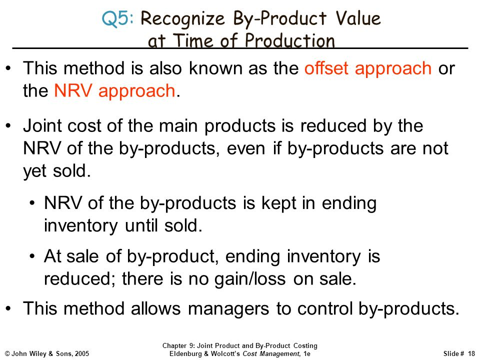 © John Wiley & Sons, 2005 Chapter 9: Joint Product and By-Product Costing Eldenburg & Wolcott's Cost Management, 1eSlide # 18 Q5: Recognize By-Product Value at Time of Production This method is also known as the offset approach or the NRV approach.
