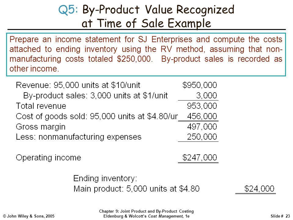 © John Wiley & Sons, 2005 Chapter 9: Joint Product and By-Product Costing Eldenburg & Wolcott's Cost Management, 1eSlide # 23 Q5: By-Product Value Recognized at Time of Sale Example Prepare an income statement for SJ Enterprises and compute the costs attached to ending inventory using the RV method, assuming that non- manufacturing costs totaled $250,000.