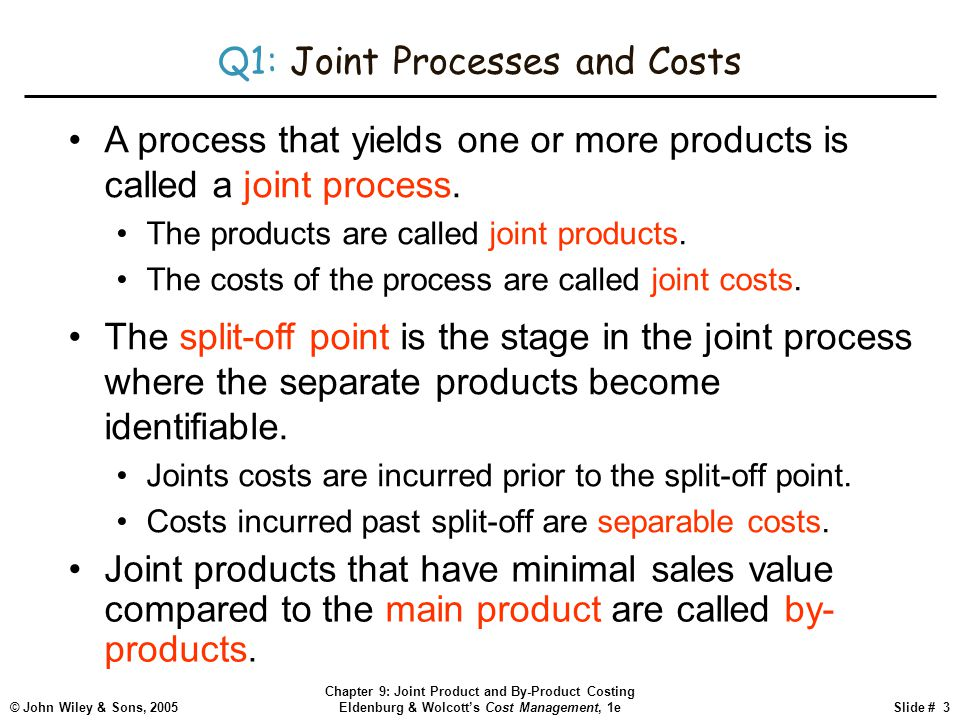 © John Wiley & Sons, 2005 Chapter 9: Joint Product and By-Product Costing Eldenburg & Wolcott's Cost Management, 1eSlide # 3 Q1: Joint Processes and Costs Joint products that have minimal sales value compared to the main product are called by- products.