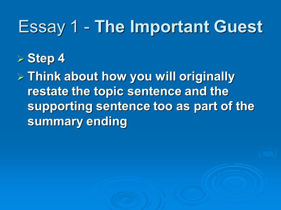 Essay 1 - The Important Guest  Step 4  Think about how you will originally restate the topic sentence and the supporting sentence too as part of the summary ending