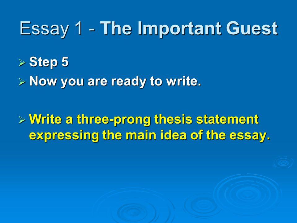 Essay 1 - The Important Guest  Step 5  Now you are ready to write.