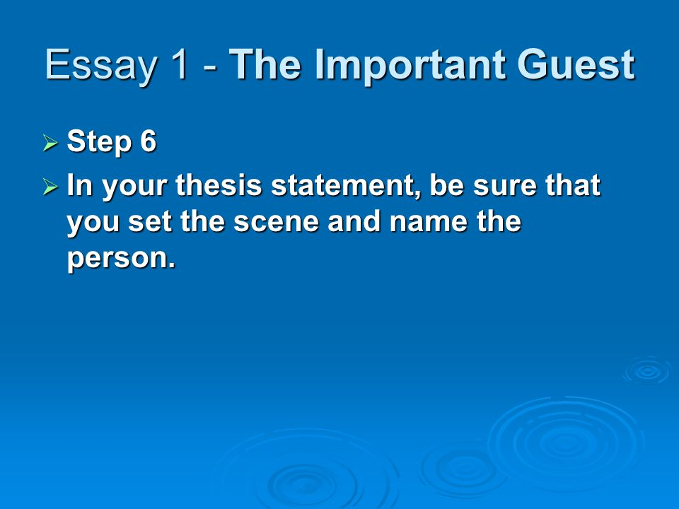 Essay 1 - The Important Guest  Step 6  In your thesis statement, be sure that you set the scene and name the person.