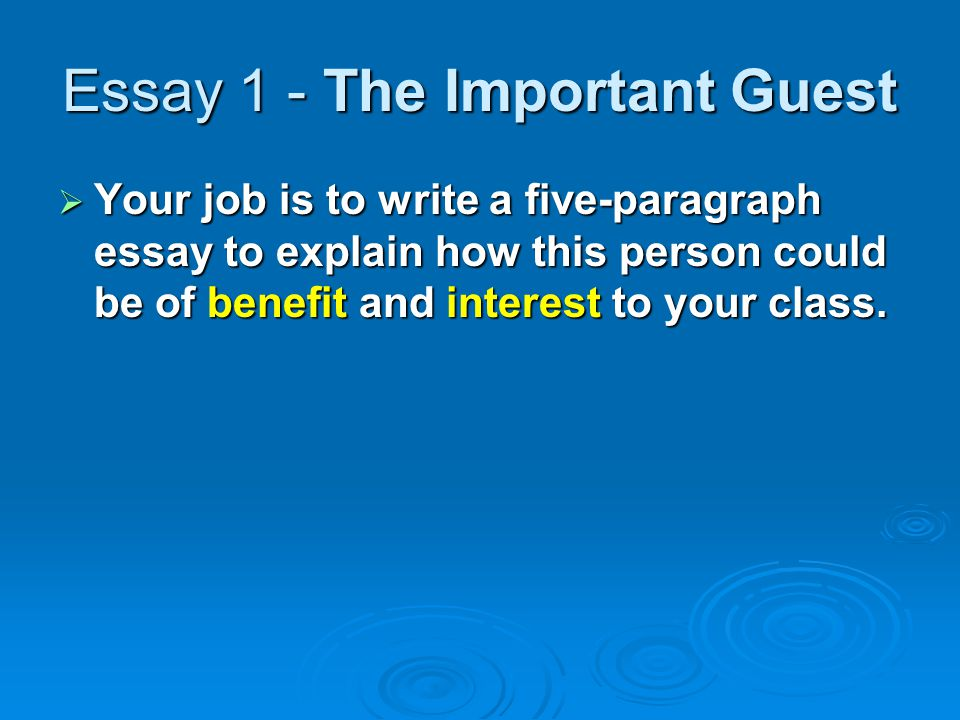 Essay 1 - The Important Guest  Your job is to write a five-paragraph essay to explain how this person could be of benefit and interest to your class.
