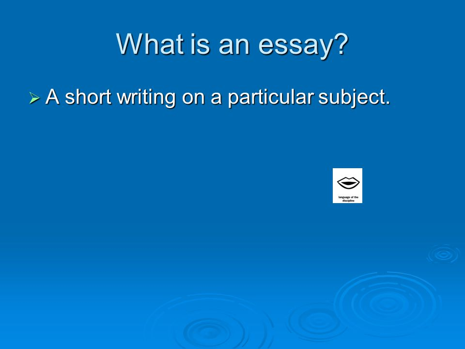 What is an essay  A short writing on a particular subject.