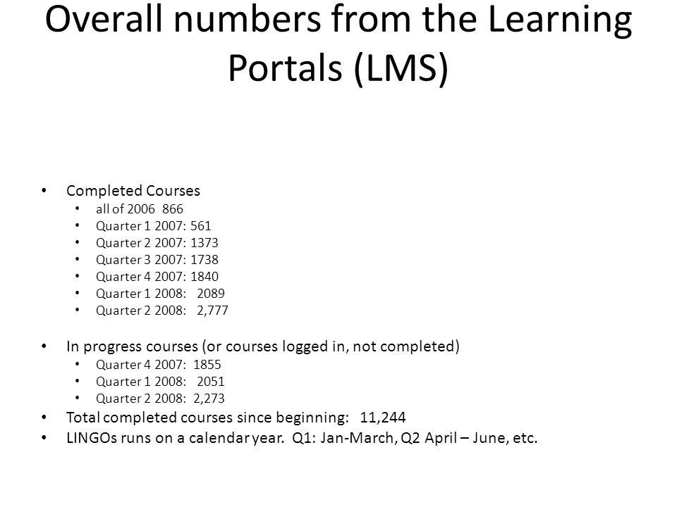 Overall numbers from the Learning Portals (LMS) Completed Courses all of 2006 866 Quarter 1 2007: 561 Quarter 2 2007: 1373 Quarter 3 2007: 1738 Quarter 4 2007: 1840 Quarter 1 2008: 2089 Quarter 2 2008: 2,777 In progress courses (or courses logged in, not completed) Quarter 4 2007: 1855 Quarter 1 2008: 2051 Quarter 2 2008: 2,273 Total completed courses since beginning: 11,244 LINGOs runs on a calendar year.
