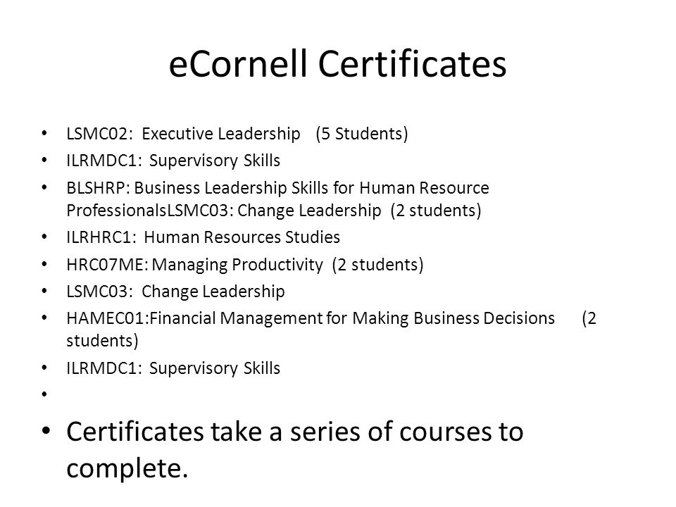 eCornell Certificates LSMC02: Executive Leadership (5 Students) ILRMDC1: Supervisory Skills BLSHRP: Business Leadership Skills for Human Resource ProfessionalsLSMC03: Change Leadership (2 students) ILRHRC1: Human Resources Studies HRC07ME: Managing Productivity (2 students) LSMC03: Change Leadership HAMEC01:Financial Management for Making Business Decisions(2 students) ILRMDC1: Supervisory Skills Certificates take a series of courses to complete.