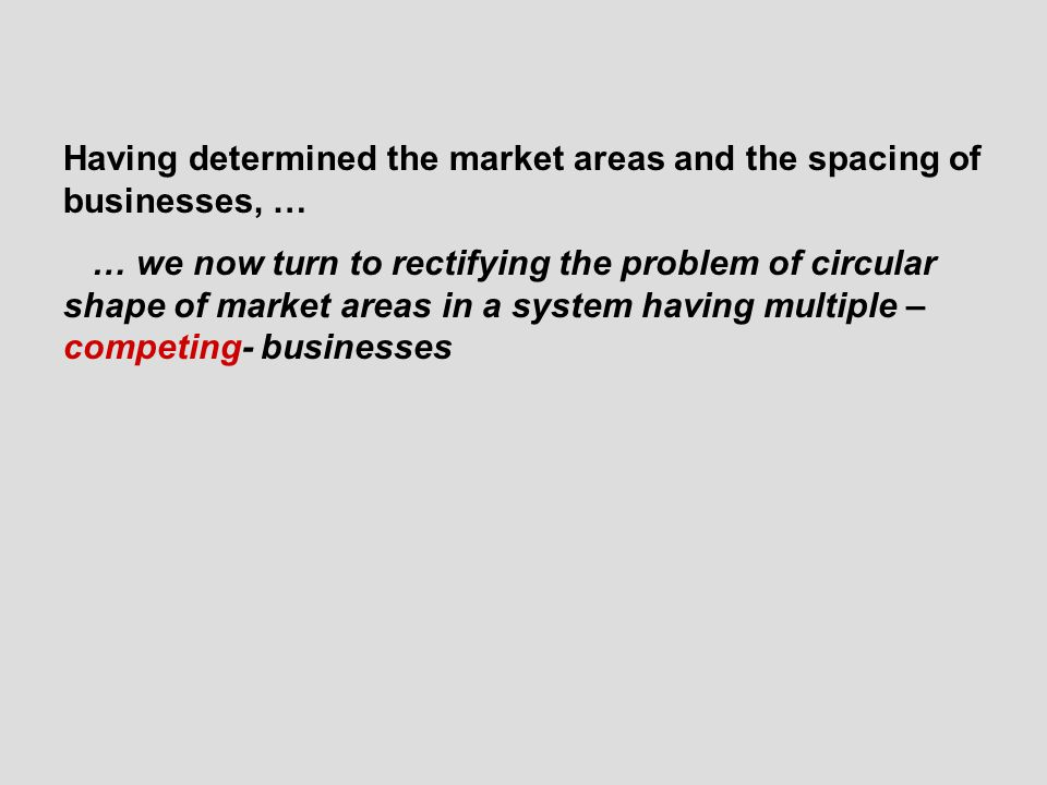 Having determined the market areas and the spacing of businesses, … … we now turn to rectifying the problem of circular shape of market areas in a system having multiple – competing- businesses