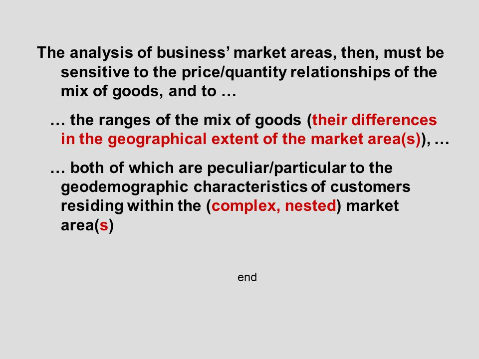 The analysis of business' market areas, then, must be sensitive to the price/quantity relationships of the mix of goods, and to … … the ranges of the mix of goods (their differences in the geographical extent of the market area(s)), … … both of which are peculiar/particular to the geodemographic characteristics of customers residing within the (complex, nested) market area(s) end