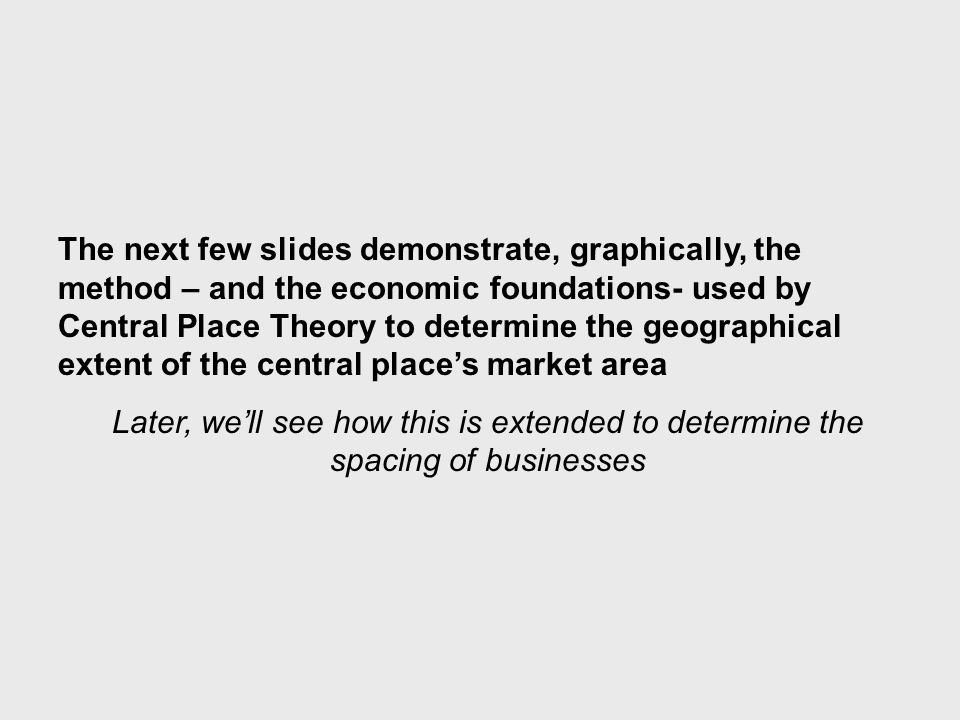 The next few slides demonstrate, graphically, the method – and the economic foundations- used by Central Place Theory to determine the geographical extent of the central place's market area Later, we'll see how this is extended to determine the spacing of businesses