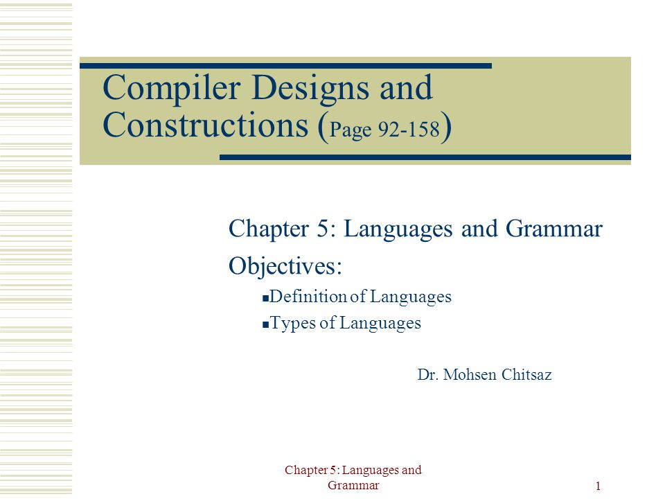 Chapter 5: Languages and Grammar 1 Compiler Designs and Constructions ( Page 92-158 ) Chapter 5: Languages and Grammar Objectives: Definition of Languages Types of Languages Dr.