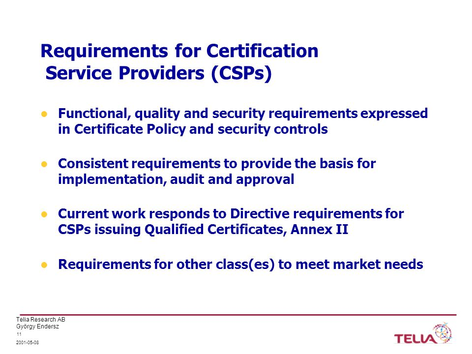 Telia Research AB György Endersz Requirements for Certification Service Providers (CSPs) Functional, quality and security requirements expressed in Certificate Policy and security controls Consistent requirements to provide the basis for implementation, audit and approval Current work responds to Directive requirements for CSPs issuing Qualified Certificates, Annex II Requirements for other class(es) to meet market needs