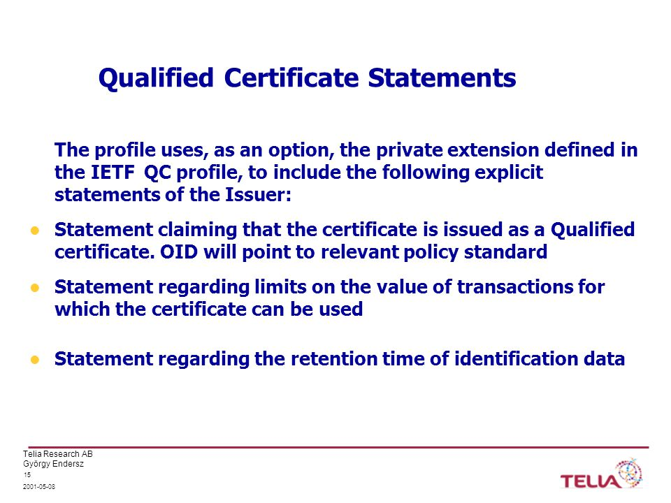 Telia Research AB György Endersz Qualified Certificate Statements The profile uses, as an option, the private extension defined in the IETF QC profile, to include the following explicit statements of the Issuer: Statement claiming that the certificate is issued as a Qualified certificate.