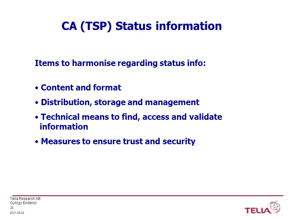 Telia Research AB György Endersz CA (TSP) Status information Items to harmonise regarding status info: Content and format Distribution, storage and management Technical means to find, access and validate information Measures to ensure trust and security