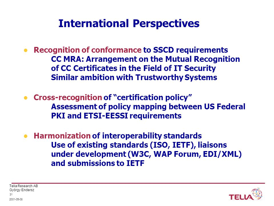 Telia Research AB György Endersz International Perspectives Recognition of conformance to SSCD requirements CC MRA: Arrangement on the Mutual Recognition of CC Certificates in the Field of IT Security Similar ambition with Trustworthy Systems Cross-recognition of certification policy Assessment of policy mapping between US Federal PKI and ETSI-EESSI requirements Harmonization of interoperability standards Use of existing standards (ISO, IETF), liaisons under development (W3C, WAP Forum, EDI/XML) and submissions to IETF