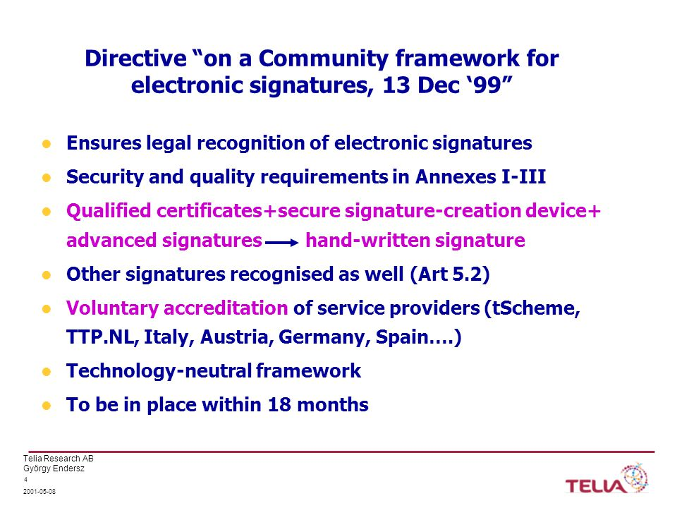 Telia Research AB György Endersz Directive on a Community framework for electronic signatures, 13 Dec '99 Ensures legal recognition of electronic signatures Security and quality requirements in Annexes I-III Qualified certificates+secure signature-creation device+ advanced signatures hand-written signature Other signatures recognised as well (Art 5.2) Voluntary accreditation of service providers (tScheme, TTP.NL, Italy, Austria, Germany, Spain….) Technology-neutral framework To be in place within 18 months