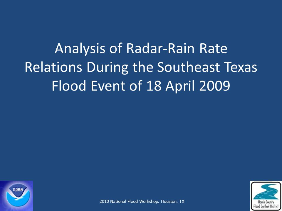 Analysis of Radar-Rain Rate Relations During the Southeast Texas Flood Event of 18 April 2009 Steve Vasiloff, NOAA/National Severe Storms Laboratory Jeffrey Lindner, Harris County Flood Control District Lance Wood, NOAA/National Weather Service, Houston 2010 National Flood Workshop, Houston, TX