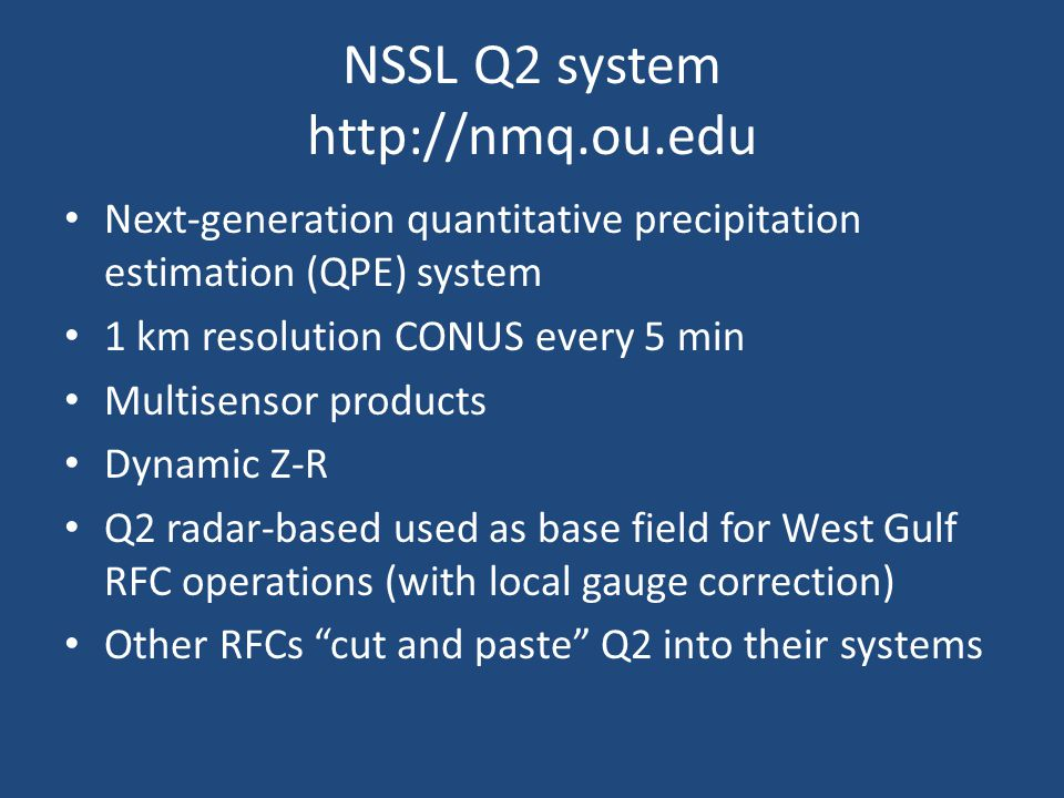 NSSL Q2 system http://nmq.ou.edu Next-generation quantitative precipitation estimation (QPE) system 1 km resolution CONUS every 5 min Multisensor products Dynamic Z-R Q2 radar-based used as base field for West Gulf RFC operations (with local gauge correction) Other RFCs cut and paste Q2 into their systems