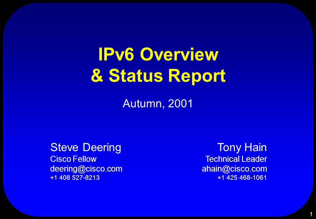 1 IPv6 Overview & Status Report Autumn, 2001 Steve Deering Cisco Fellow deering@cisco.com +1 408 527-8213 Tony Hain Technical Leader ahain@cisco.com +1 425 468-1061