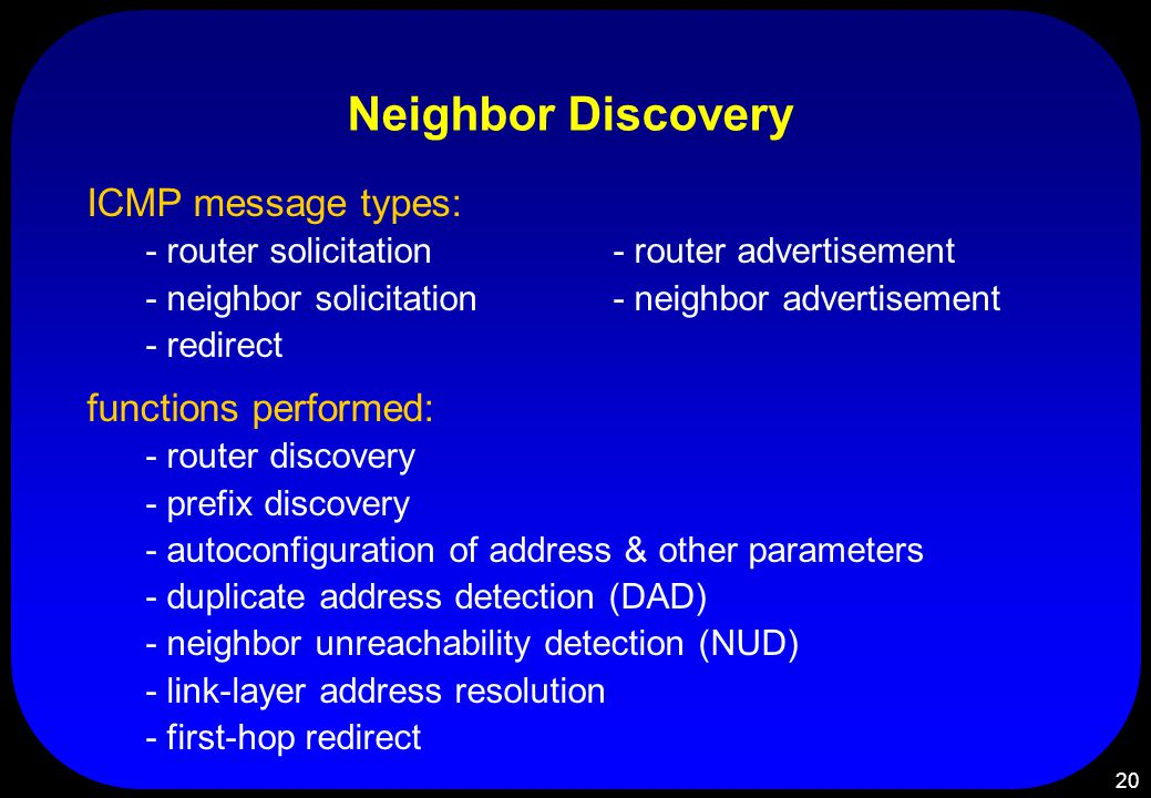 20 Neighbor Discovery ICMP message types: - router solicitation - router advertisement - neighbor solicitation- neighbor advertisement - redirect functions performed: - router discovery - prefix discovery - autoconfiguration of address & other parameters - duplicate address detection (DAD) - neighbor unreachability detection (NUD) - link-layer address resolution - first-hop redirect
