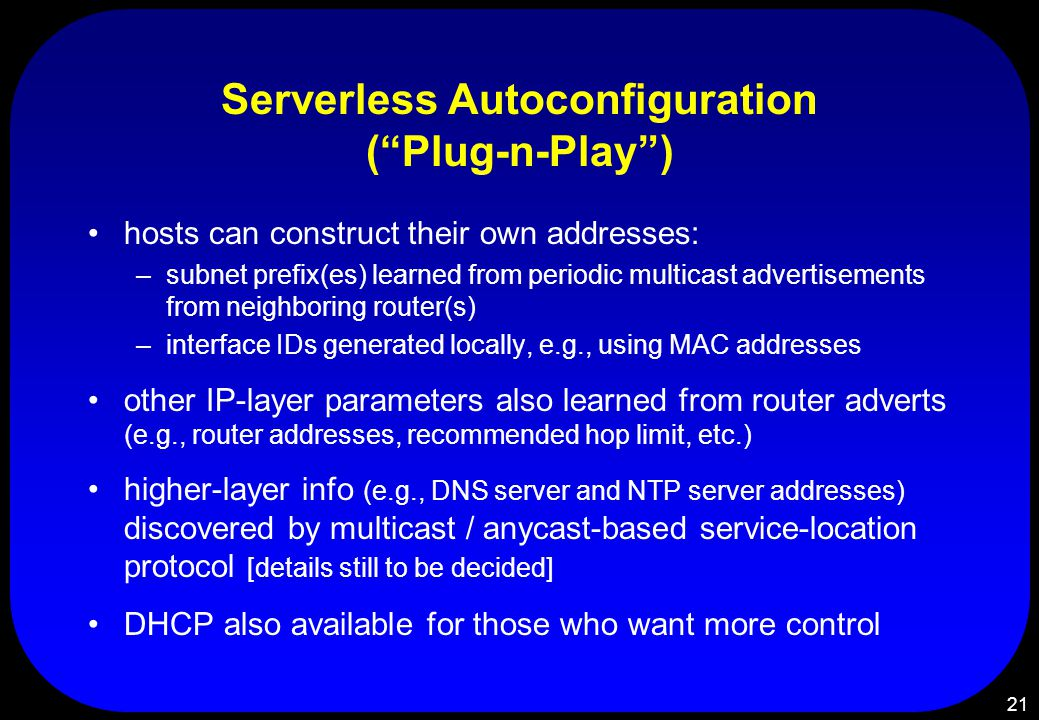 21 Serverless Autoconfiguration ( Plug-n-Play ) hosts can construct their own addresses: –subnet prefix(es) learned from periodic multicast advertisements from neighboring router(s) –interface IDs generated locally, e.g., using MAC addresses other IP-layer parameters also learned from router adverts (e.g., router addresses, recommended hop limit, etc.) higher-layer info (e.g., DNS server and NTP server addresses) discovered by multicast / anycast-based service-location protocol [details still to be decided] DHCP also available for those who want more control