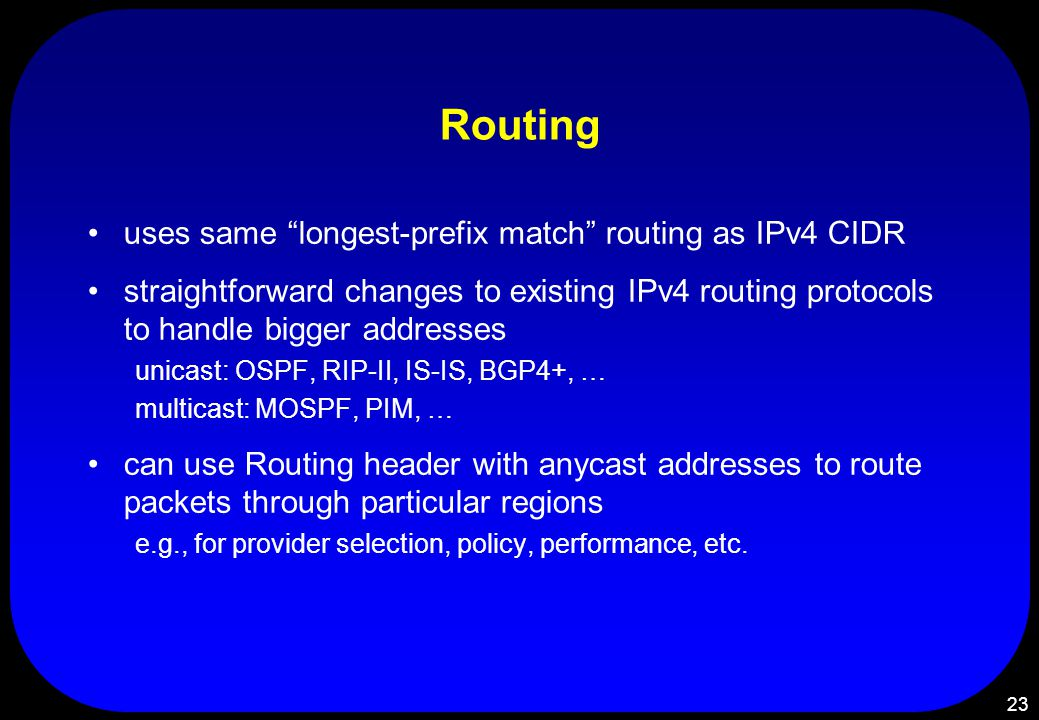 23 Routing uses same longest-prefix match routing as IPv4 CIDR straightforward changes to existing IPv4 routing protocols to handle bigger addresses unicast: OSPF, RIP-II, IS-IS, BGP4+, … multicast: MOSPF, PIM, … can use Routing header with anycast addresses to route packets through particular regions e.g., for provider selection, policy, performance, etc.