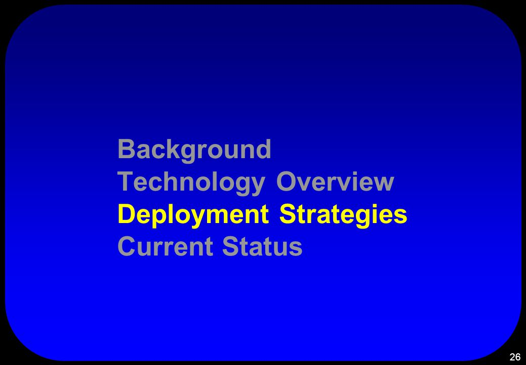 26 Background Technology Overview Deployment Strategies Current Status
