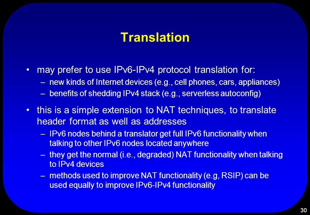 30 Translation may prefer to use IPv6-IPv4 protocol translation for: –new kinds of Internet devices (e.g., cell phones, cars, appliances) –benefits of shedding IPv4 stack (e.g., serverless autoconfig) this is a simple extension to NAT techniques, to translate header format as well as addresses –IPv6 nodes behind a translator get full IPv6 functionality when talking to other IPv6 nodes located anywhere –they get the normal (i.e., degraded) NAT functionality when talking to IPv4 devices –methods used to improve NAT functionality (e.g, RSIP) can be used equally to improve IPv6-IPv4 functionality