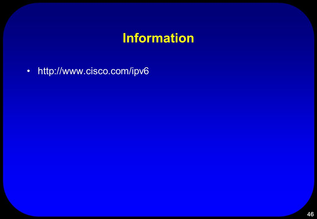 46 Information http://www.cisco.com/ipv6