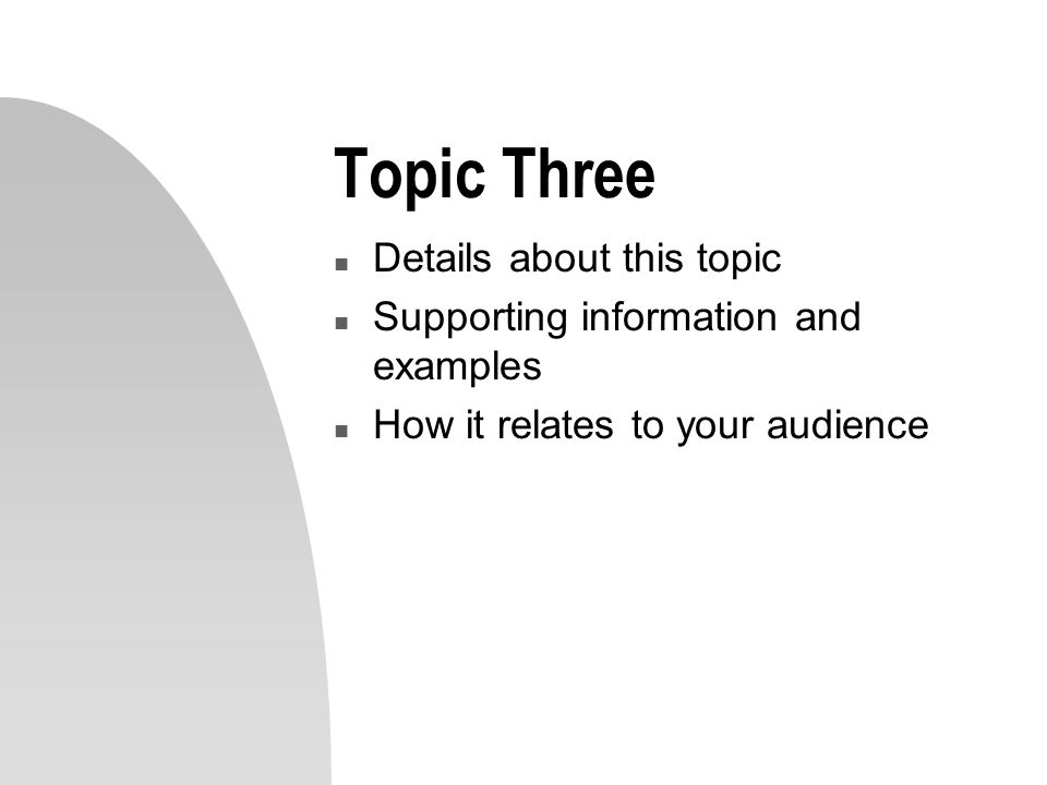 Topic Three n Details about this topic n Supporting information and examples n How it relates to your audience